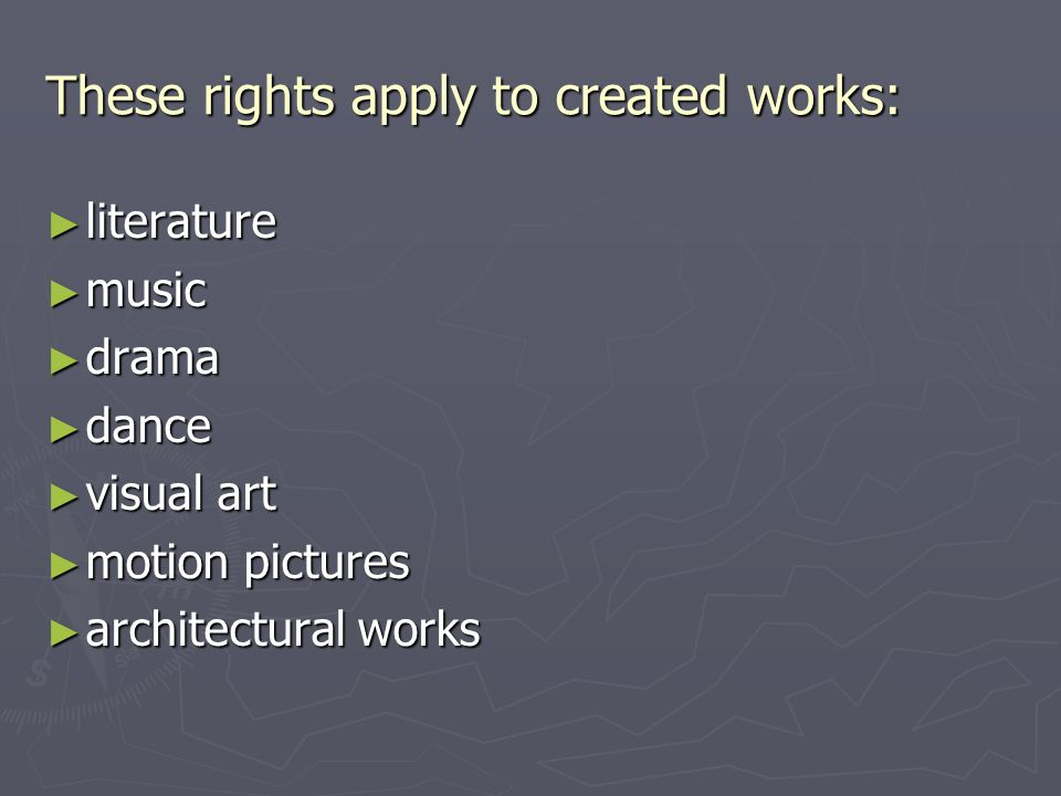 These rights apply to created works: ► literature ► music ► drama ► dance ► visual art ► motion pictures ► architectural works