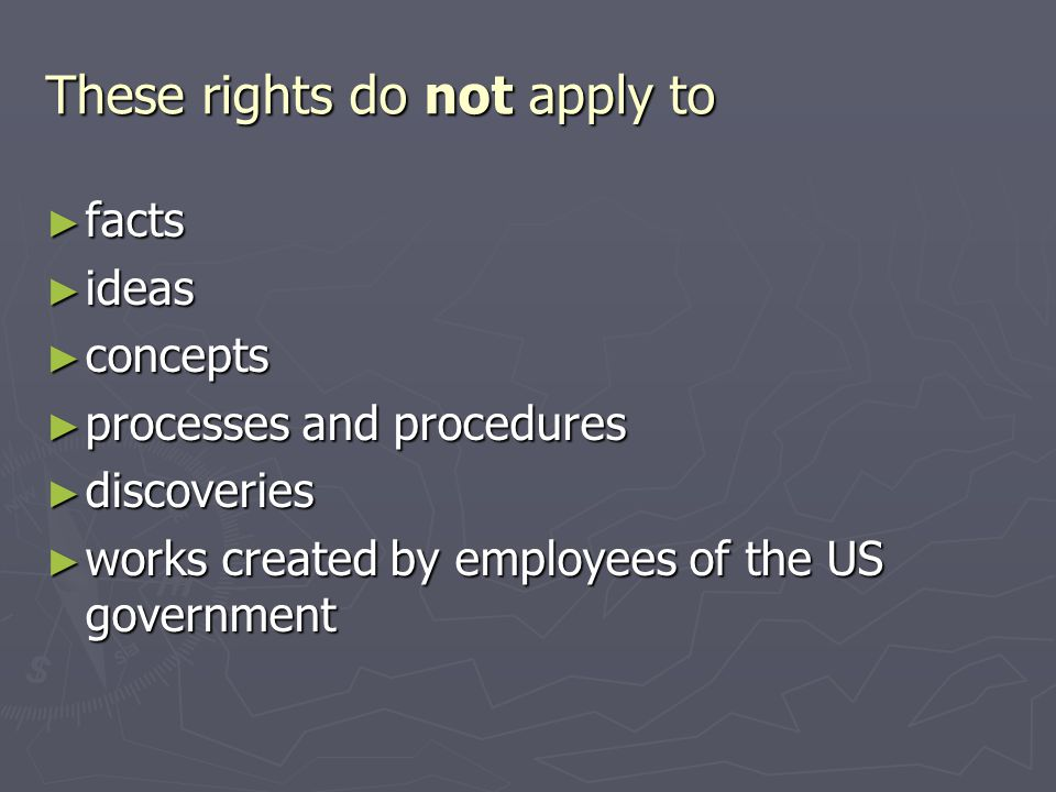 These rights do not apply to ► facts ► ideas ► concepts ► processes and procedures ► discoveries ► works created by employees of the US government