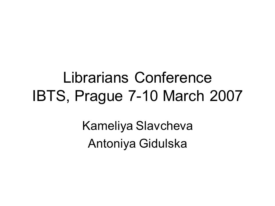 Librarians Conference IBTS, Prague 7-10 March 2007 Kameliya Slavcheva Antoniya Gidulska