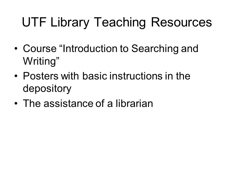 UTF Library Teaching Resources Course Introduction to Searching and Writing Posters with basic instructions in the depository The assistance of a librarian