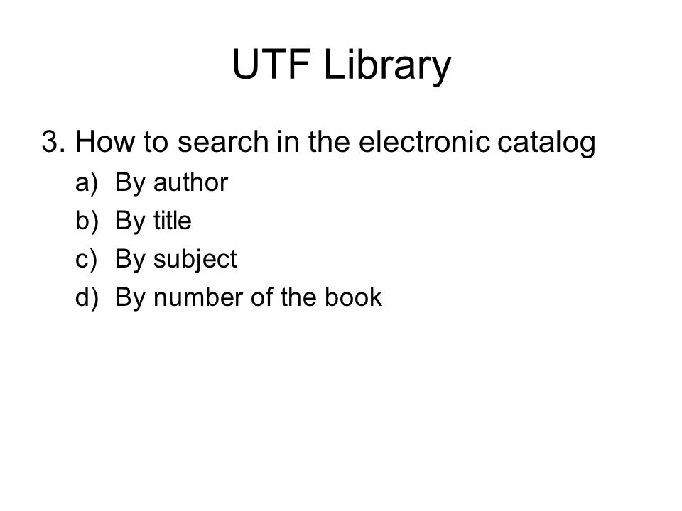 UTF Library 3. How to search in the electronic catalog a)By author b)By title c)By subject d)By number of the book