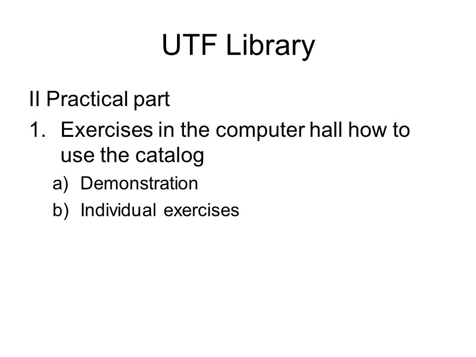 UTF Library II Practical part 1.Exercises in the computer hall how to use the catalog a)Demonstration b)Individual exercises