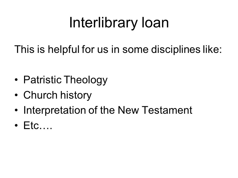 Interlibrary loan This is helpful for us in some disciplines like: Patristic Theology Church history Interpretation of the New Testament Etc….
