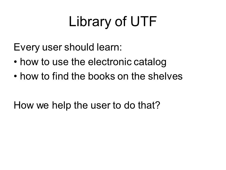 Library of UTF Every user should learn: how to use the electronic catalog how to find the books on the shelves How we help the user to do that?