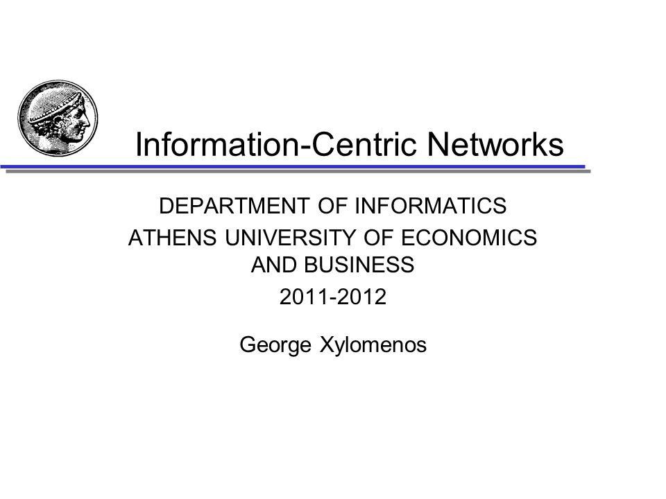 Information-Centric Networks DEPARTMENT OF INFORMATICS ATHENS UNIVERSITY OF ECONOMICS AND BUSINESS 2011-2012 George Xylomenos