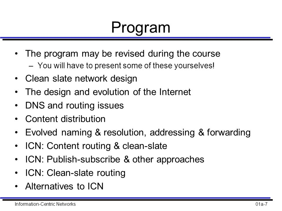 Information-Centric Networks01a-7 Program The program may be revised during the course –You will have to present some of these yourselves.