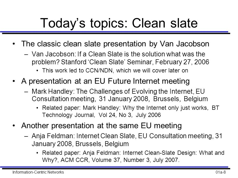 Information-Centric Networks01a-8 Today's topics: Clean slate The classic clean slate presentation by Van Jacobson –Van Jacobson: If a Clean Slate is the solution what was the problem.