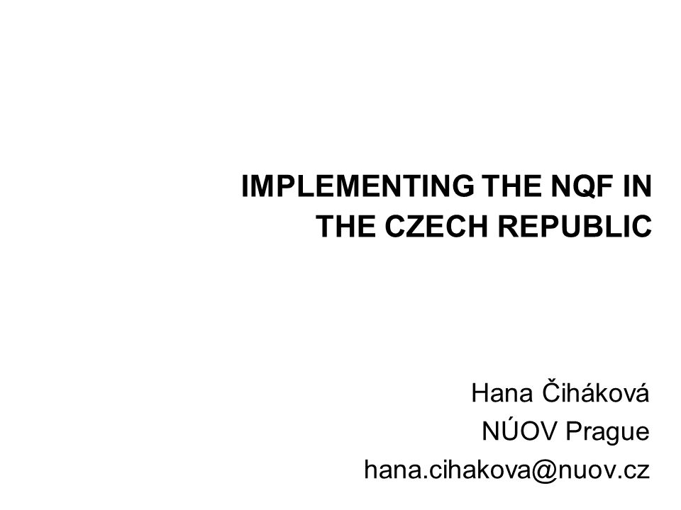 IMPLEMENTING THE NQF IN THE CZECH REPUBLIC Hana Čiháková NÚOV Prague hana.cihakova@nuov.cz