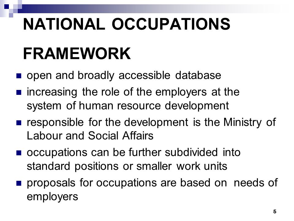 5 NATIONAL OCCUPATIONS FRAMEWORK open and broadly accessible database increasing the role of the employers at the system of human resource development responsible for the development is the Ministry of Labour and Social Affairs occupations can be further subdivided into standard positions or smaller work units proposals for occupations are based on needs of employers
