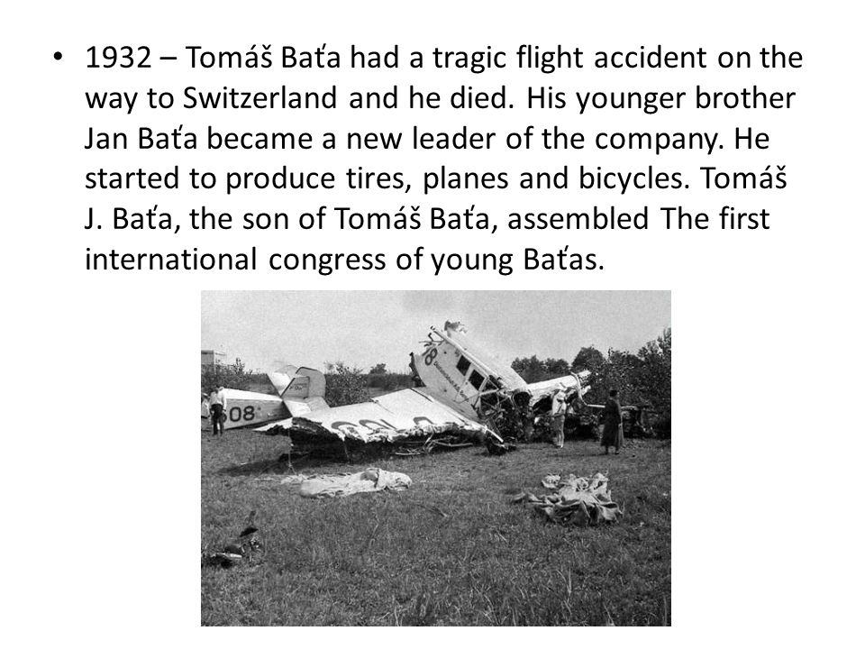 1932 – Tomáš Baťa had a tragic flight accident on the way to Switzerland and he died.