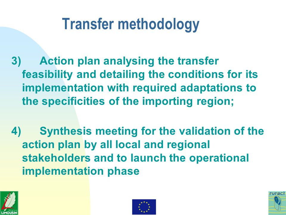 Transfer methodology 3) Action plan analysing the transfer feasibility and detailing the conditions for its implementation with required adaptations to the specificities of the importing region; 4) Synthesis meeting for the validation of the action plan by all local and regional stakeholders and to launch the operational implementation phase