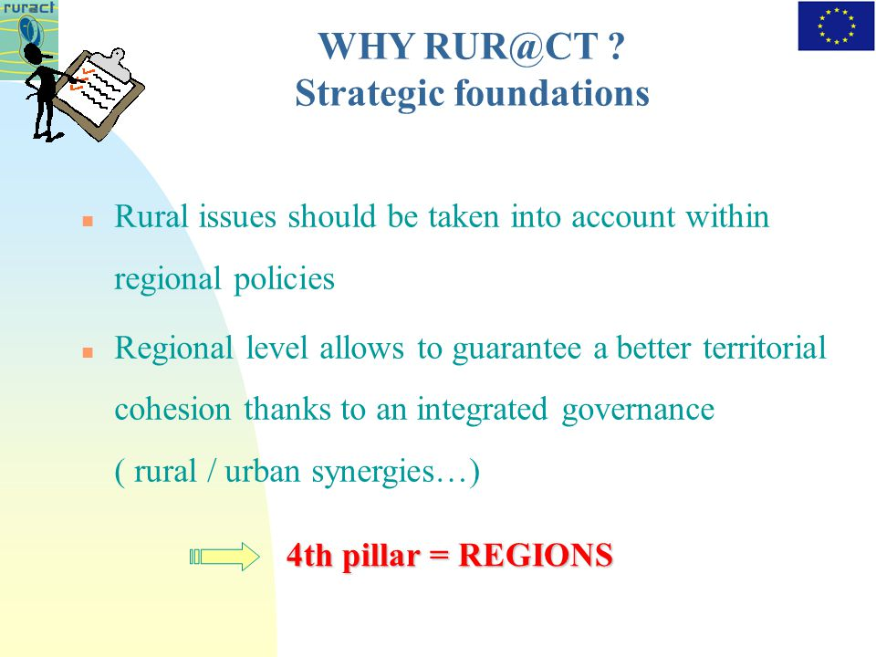 Rural issues should be taken into account within regional policies Regional level allows to guarantee a better territorial cohesion thanks to an integrated governance ( rural / urban synergies…) 4th pillar = REGIONS WHY .
