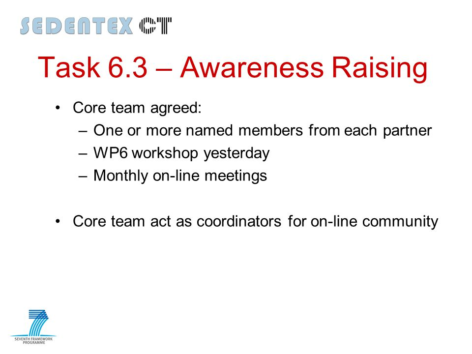 Task 6.3 – Awareness Raising Core team agreed: –One or more named members from each partner –WP6 workshop yesterday –Monthly on-line meetings Core tea