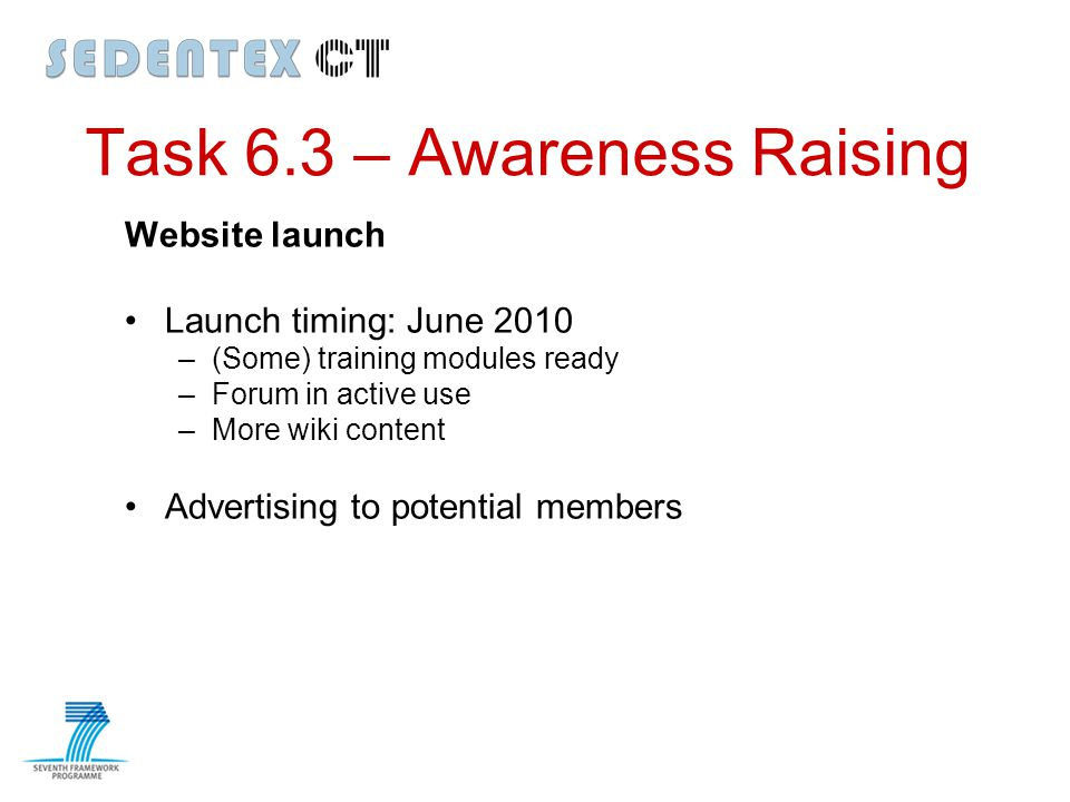 Task 6.3 – Awareness Raising Website launch Launch timing: June 2010 –(Some) training modules ready –Forum in active use –More wiki content Advertisin