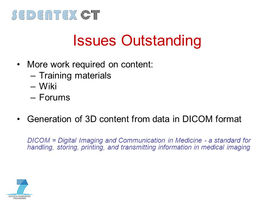 Issues Outstanding More work required on content: –Training materials –Wiki –Forums Generation of 3D content from data in DICOM format DICOM = Digital