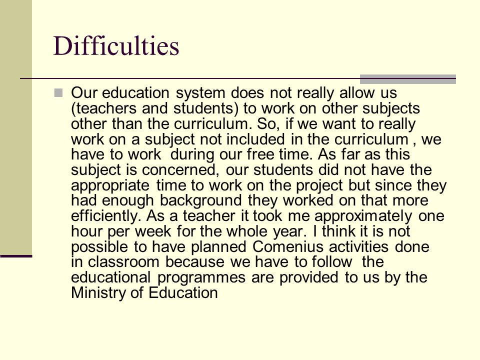 Difficulties Our education system does not really allow us (teachers and students) to work on other subjects other than the curriculum.