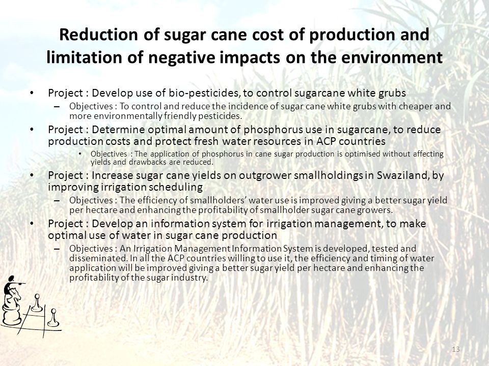 Reduction of sugar cane cost of production and limitation of negative impacts on the environment Project : Develop use of bio-pesticides, to control sugarcane white grubs – Objectives : To control and reduce the incidence of sugar cane white grubs with cheaper and more environmentally friendly pesticides.