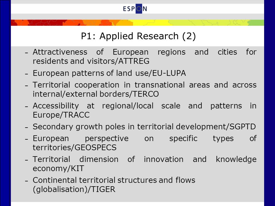 P1: Applied Research (2) – Attractiveness of European regions and cities for residents and visitors/ATTREG – European patterns of land use/EU-LUPA – Territorial cooperation in transnational areas and across internal/external borders/TERCO – Accessibility at regional/local scale and patterns in Europe/TRACC – Secondary growth poles in territorial development/SGPTD – European perspective on specific types of territories/GEOSPECS – Territorial dimension of innovation and knowledge economy/KIT – Continental territorial structures and flows (globalisation)/TIGER