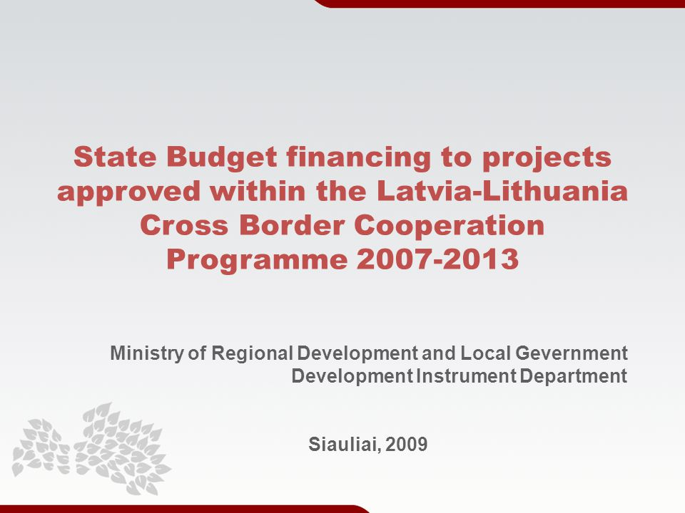 State Budget financing to projects approved within the Latvia-Lithuania Cross Border Cooperation Programme Ministry of Regional Development and Local Gevernment Development Instrument Department Siauliai, 2009