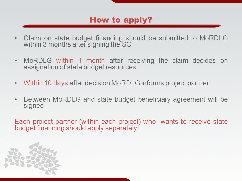 Claim on state budget financing should be submitted to MoRDLG within 3 months after signing the SC MoRDLG within 1 month after receiving the claim decides on assignation of state budget resources Within 10 days after decision MoRDLG informs project partner Between MoRDLG and state budget beneficiary agreement will be signed Each project partner (within each project) who wants to receive state budget financing should apply separately.