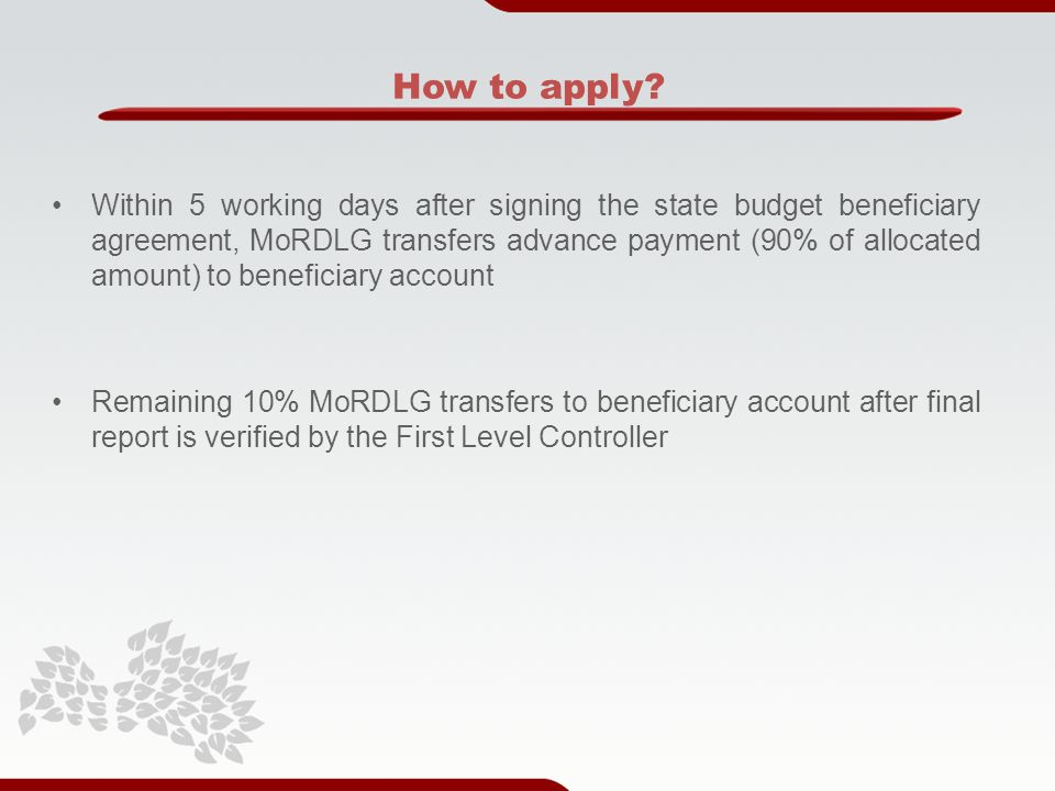 Within 5 working days after signing the state budget beneficiary agreement, MoRDLG transfers advance payment (90% of allocated amount) to beneficiary account Remaining 10% MoRDLG transfers to beneficiary account after final report is verified by the First Level Controller How to apply