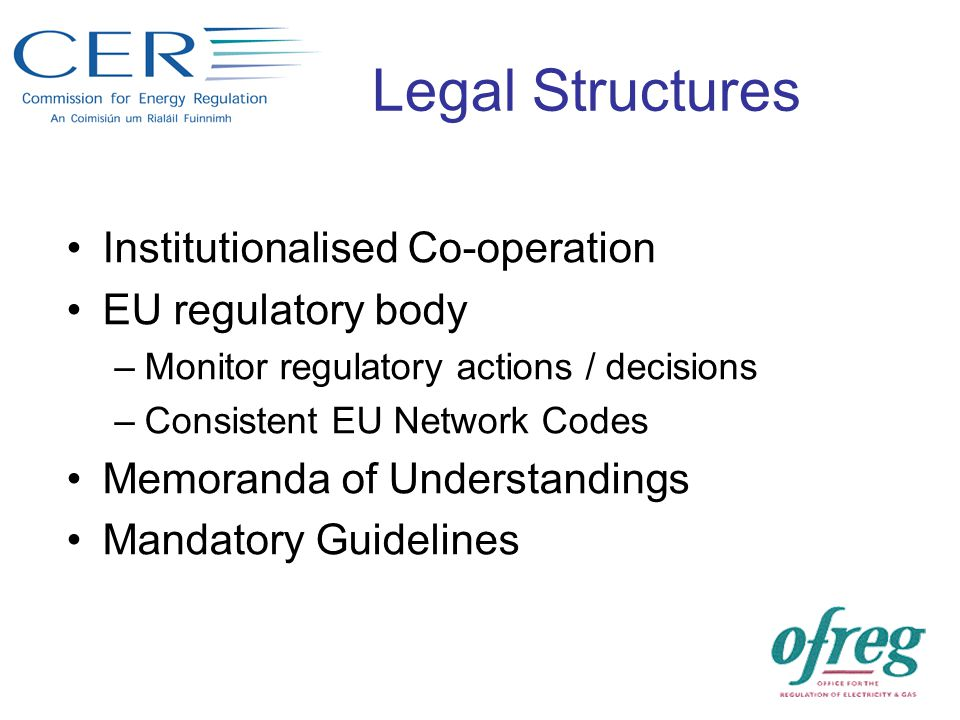 Legal Structures Institutionalised Co-operation EU regulatory body –Monitor regulatory actions / decisions –Consistent EU Network Codes Memoranda of Understandings Mandatory Guidelines