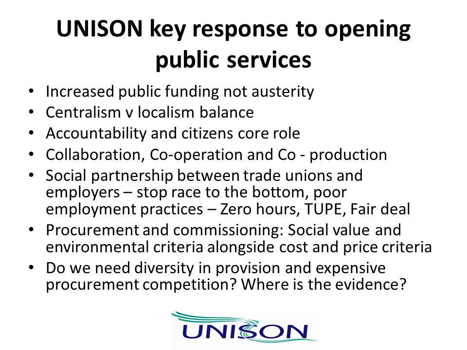 UNISON key response to opening public services Increased public funding not austerity Centralism v localism balance Accountability and citizens core role Collaboration, Co-operation and Co - production Social partnership between trade unions and employers – stop race to the bottom, poor employment practices – Zero hours, TUPE, Fair deal Procurement and commissioning: Social value and environmental criteria alongside cost and price criteria Do we need diversity in provision and expensive procurement competition.