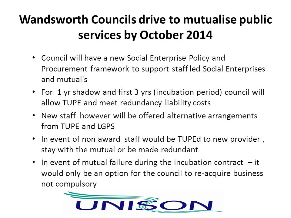 Wandsworth Councils drive to mutualise public services by October 2014 Council will have a new Social Enterprise Policy and Procurement framework to support staff led Social Enterprises and mutual s For 1 yr shadow and first 3 yrs (incubation period) council will allow TUPE and meet redundancy liability costs New staff however will be offered alternative arrangements from TUPE and LGPS In event of non award staff would be TUPEd to new provider, stay with the mutual or be made redundant In event of mutual failure during the incubation contract – it would only be an option for the council to re-acquire business not compulsory