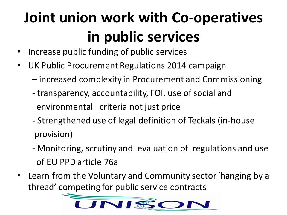 Joint union work with Co-operatives in public services Increase public funding of public services UK Public Procurement Regulations 2014 campaign – increased complexity in Procurement and Commissioning - transparency, accountability, FOI, use of social and environmental criteria not just price - Strengthened use of legal definition of Teckals (in-house provision) - Monitoring, scrutiny and evaluation of regulations and use of EU PPD article 76a Learn from the Voluntary and Community sector 'hanging by a thread' competing for public service contracts