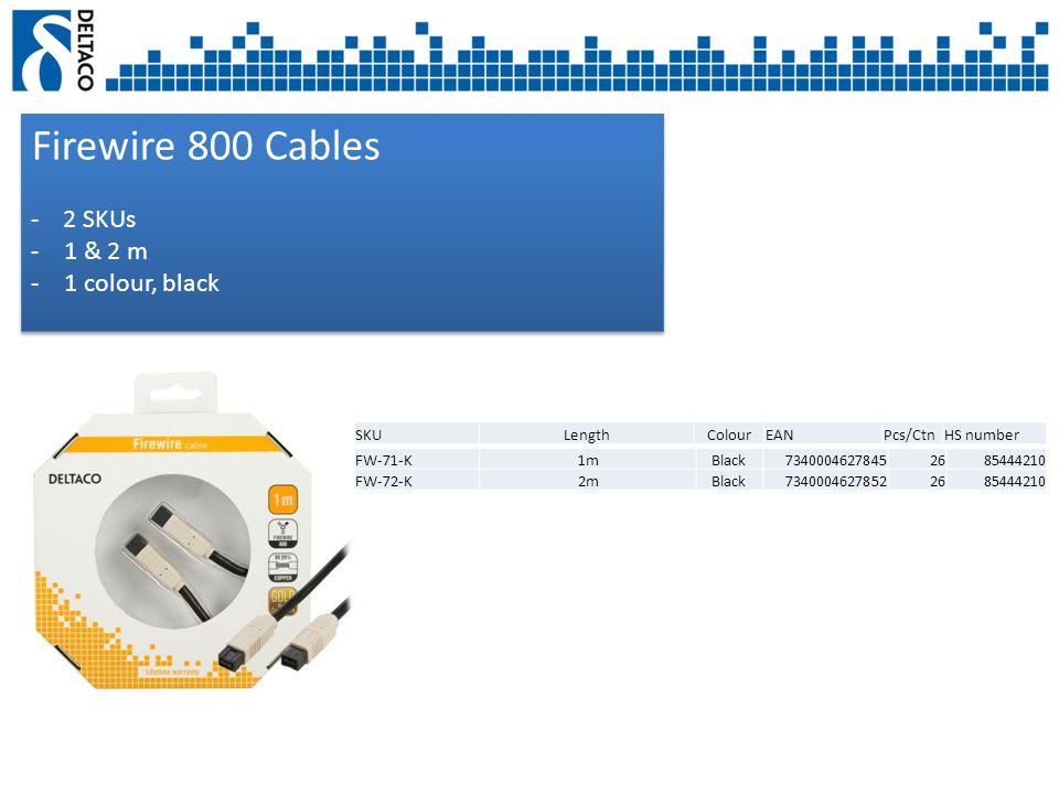 Firewire 800 Cables - 2 SKUs -1 & 2 m -1 colour, black Firewire 800 Cables - 2 SKUs -1 & 2 m -1 colour, black SKULengthColourEANPcs/CtnHS number FW-71-K1mBlack73400046278452685444210 FW-72-K2mBlack73400046278522685444210