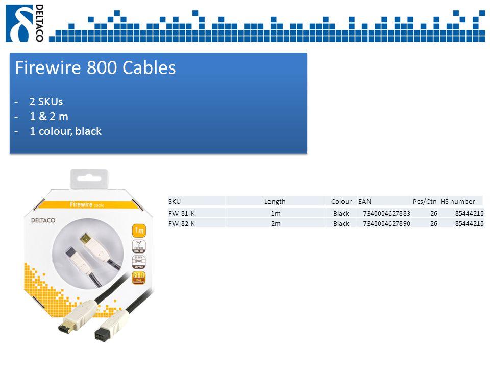 Firewire 800 Cables - 2 SKUs -1 & 2 m -1 colour, black Firewire 800 Cables - 2 SKUs -1 & 2 m -1 colour, black SKULengthColourEANPcs/CtnHS number FW-81-K1mBlack73400046278832685444210 FW-82-K2mBlack73400046278902685444210