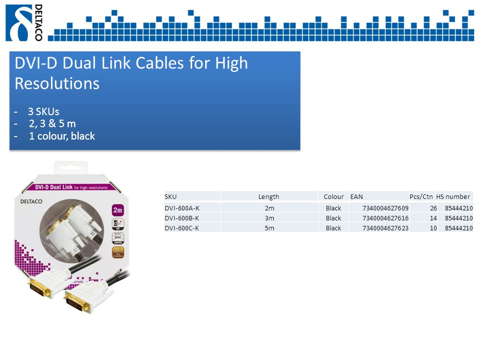 DVI-D Dual Link Cables for High Resolutions - 3 SKUs -2, 3 & 5 m -1 colour, black DVI-D Dual Link Cables for High Resolutions - 3 SKUs -2, 3 & 5 m -1 colour, black SKULengthColourEANPcs/CtnHS number DVI-600A-K2mBlack73400046276092685444210 DVI-600B-K3mBlack73400046276161485444210 DVI-600C-K5mBlack73400046276231085444210