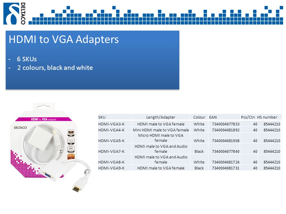 HDMI to VGA Adapters - 6 SKUs -2 colours, black and white HDMI to VGA Adapters - 6 SKUs -2 colours, black and white SKULength/AdapterColourEANPcs/CtnHS number HDMI-VGA3-KHDMI male to VGA femaleWhite73400046778334085444210 HDMI-VGA4-KMini HDMI male to VGA femaleWhite73400046818924085444210 HDMI-VGA5-K Micro HDMI male to VGA femaleWhite73400046819084085444210 HDMI-VGA7-K HDMI male to VGA and Audio femaleBlack73400046778404085444210 HDMI-VGA8-K HDMI male to VGA and Audio femaleWhite73400046817244085444210 HDMI-VGA9-KHDMI male to VGA femaleBlack73400046817314085444210