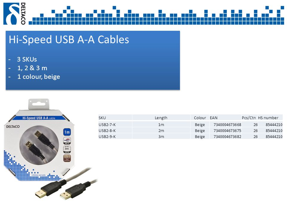Hi-Speed USB Connection Cables - 8 SKUs -1, 2, 3 & 5 m -2 colours, black and beige Hi-Speed USB Connection Cables - 8 SKUs -1, 2, 3 & 5 m -2 colours, black and beige SKULengthColourEANPcs/CtnHS number USB-210-K1mBeige73400046272722685444210 USB-210S-K1mBlack73400046745732685444210 USB-218-K2mBeige73400046272892685444210 USB-218S-K2mBlack73400046273192685444210 USB-230-K3mBeige73400046272962685444210 USB-230S-K3mBlack73400046745802685444210 USB-250-K5mBeige73400046273022685444210 USB-250S-K5mBlack73400046745972685444210