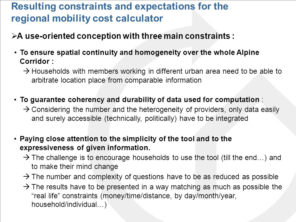  A use-oriented conception with three main constraints : To ensure spatial continuity and homogeneity over the whole Alpine Corridor :  Households with members working in different urban area need to be able to arbitrate location place from comparable information To guarantee coherency and durability of data used for computation :  Considering the number and the heterogeneity of providers, only data easily and surely accessible (technically, politically) have to be integrated Paying close attention to the simplicity of the tool and to the expressiveness of given information.