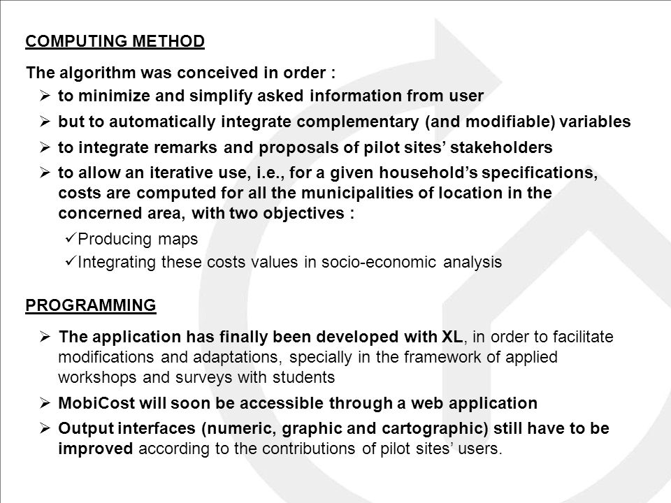 COMPUTING METHOD The algorithm was conceived in order :  to minimize and simplify asked information from user  but to automatically integrate complementary (and modifiable) variables  to integrate remarks and proposals of pilot sites' stakeholders  to allow an iterative use, i.e., for a given household's specifications, costs are computed for all the municipalities of location in the concerned area, with two objectives : Producing maps Integrating these costs values in socio-economic analysis PROGRAMMING  The application has finally been developed with XL, in order to facilitate modifications and adaptations, specially in the framework of applied workshops and surveys with students  MobiCost will soon be accessible through a web application  Output interfaces (numeric, graphic and cartographic) still have to be improved according to the contributions of pilot sites' users.