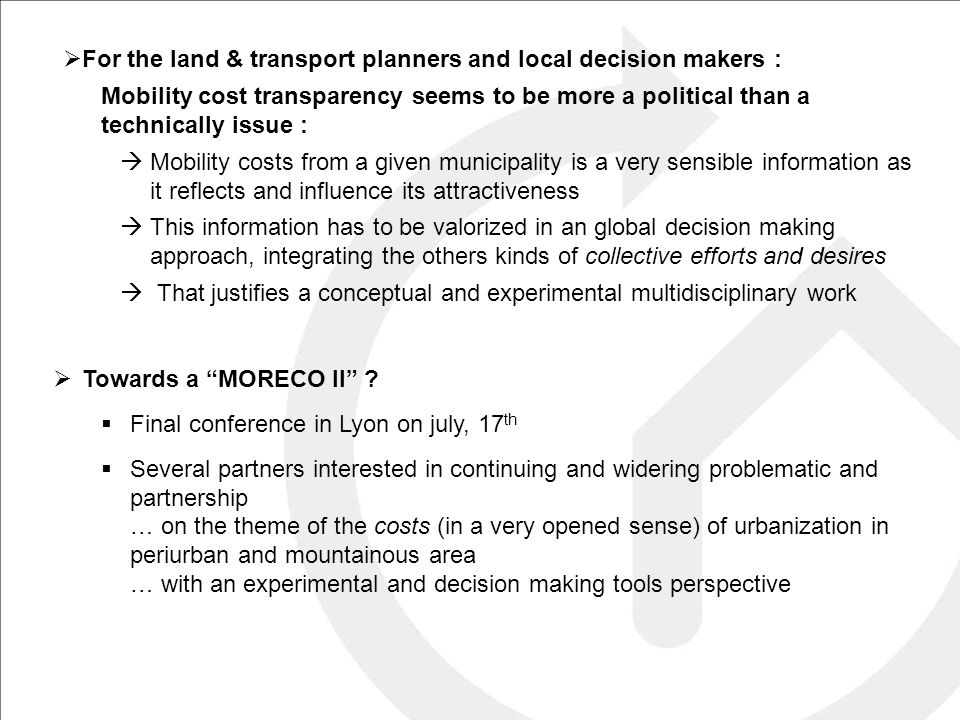  For the land & transport planners and local decision makers : Mobility cost transparency seems to be more a political than a technically issue :  Mobility costs from a given municipality is a very sensible information as it reflects and influence its attractiveness  This information has to be valorized in an global decision making approach, integrating the others kinds of collective efforts and desires  That justifies a conceptual and experimental multidisciplinary work  Towards a MORECO II .