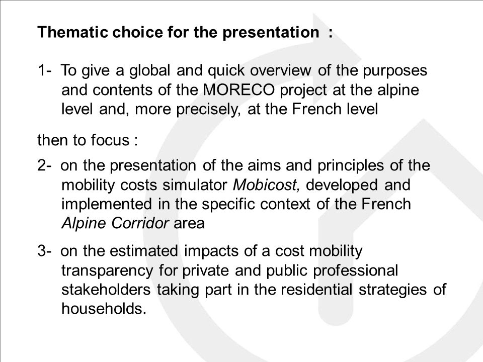 Thematic choice for the presentation : 1- To give a global and quick overview of the purposes and contents of the MORECO project at the alpine level and, more precisely, at the French level then to focus : 2- on the presentation of the aims and principles of the mobility costs simulator Mobicost, developed and implemented in the specific context of the French Alpine Corridor area 3- on the estimated impacts of a cost mobility transparency for private and public professional stakeholders taking part in the residential strategies of households.
