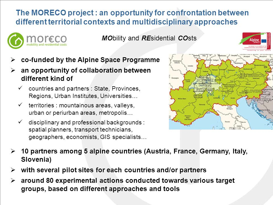 The MORECO project : an opportunity for confrontation between different territorial contexts and multidisciplinary approaches MObility and REsidential COsts  co-funded by the Alpine Space Programme  an opportunity of collaboration between different kind of countries and partners : State, Provinces, Regions, Urban Institutes, Universities… territories : mountainous areas, valleys, urban or periurban areas, metropolis… disciplinary and professional backgrounds : spatial planners, transport technicians, geographers, economists, GIS specialists…  10 partners among 5 alpine countries (Austria, France, Germany, Italy, Slovenia)  with several pilot sites for each countries and/or partners  around 80 experimental actions conducted towards various target groups, based on different approaches and tools