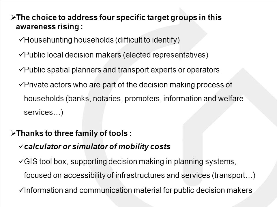  The choice to address four specific target groups in this awareness rising : Househunting households (difficult to identify) Public local decision makers (elected representatives) Public spatial planners and transport experts or operators Private actors who are part of the decision making process of households (banks, notaries, promoters, information and welfare services…)  Thanks to three family of tools : calculator or simulator of mobility costs GIS tool box, supporting decision making in planning systems, focused on accessibility of infrastructures and services (transport…) Information and communication material for public decision makers
