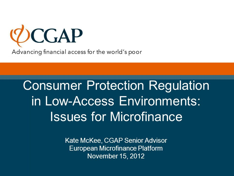 Consumer Protection Regulation in Low-Access Environments: Issues for Microfinance Kate McKee, CGAP Senior Advisor European Microfinance Platform November 15, 2012 Month 2012