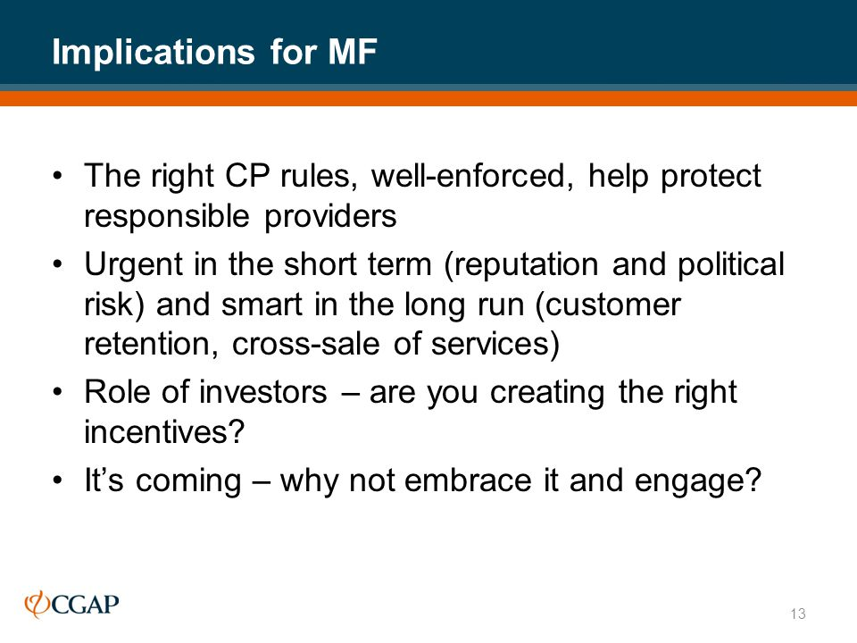 Implications for MF The right CP rules, well-enforced, help protect responsible providers Urgent in the short term (reputation and political risk) and smart in the long run (customer retention, cross-sale of services) Role of investors – are you creating the right incentives.
