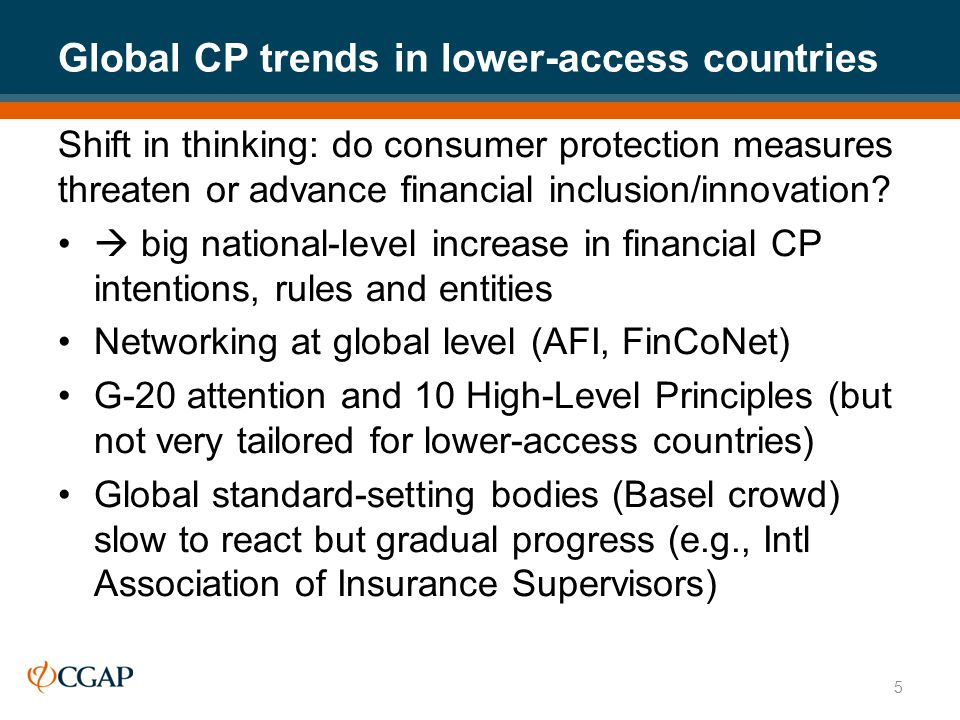Global CP trends in lower-access countries Shift in thinking: do consumer protection measures threaten or advance financial inclusion/innovation.