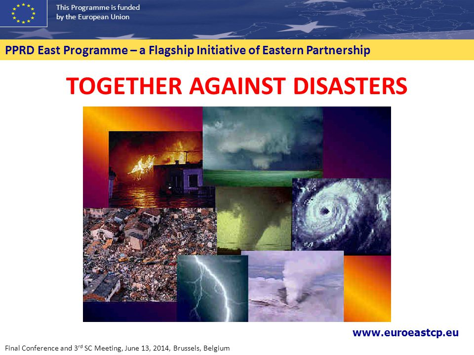 This Programme is funded by the European Union PPRD East Programme – a Flagship Initiative of Eastern Partnership TOGETHER AGAINST DISASTERS www.euroeastcp.eu Final Conference and 3 rd SC Meeting, June 13, 2014, Brussels, Belgium