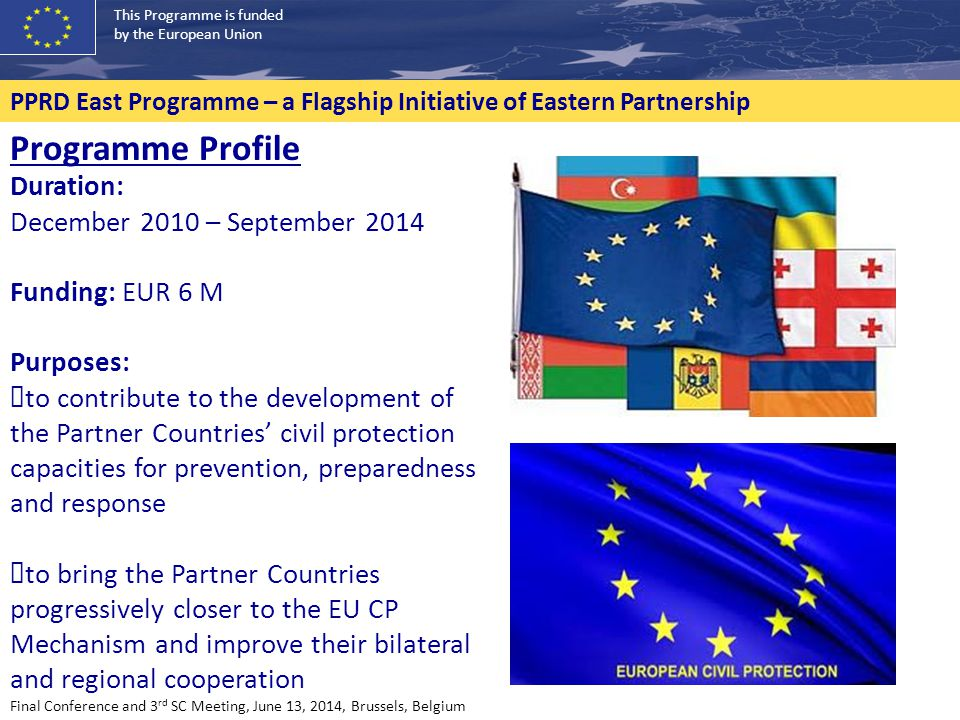 This Programme is funded by the European Union PPRD East Programme – a Flagship Initiative of Eastern Partnership Programme Profile Duration: December 2010 – September 2014 Funding: EUR 6 M Purposes: ✓ to contribute to the development of the Partner Countries' civil protection capacities for prevention, preparedness and response ✓ to bring the Partner Countries progressively closer to the EU CP Mechanism and improve their bilateral and regional cooperation Final Conference and 3 rd SC Meeting, June 13, 2014, Brussels, Belgium