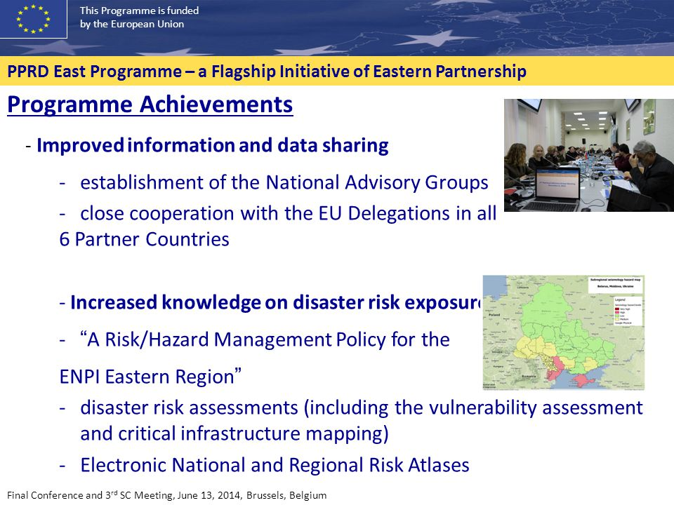 This Programme is funded by the European Union PPRD East Programme – a Flagship Initiative of Eastern Partnership - Access to Civil Protection Mechanism - 52 experts completed the basic training - pool of 35 liaison officers - ERCC and Union CP Mechanism - introduction of the Host Nation Support concept - operational skills increased through TTXs Programme Achievements Final Conference and 3 rd SC Meeting, June 13, 2014, Brussels, Belgium