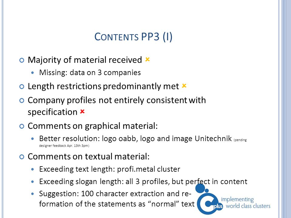 C ONTENTS PP3 (I) Majority of material received  Missing: data on 3 companies Length restrictions predominantly met  Company profiles not entirely consistent with specification  Comments on graphical material: Better resolution: logo oabb, logo and image Unitechnik (pending designer feedback Apr.