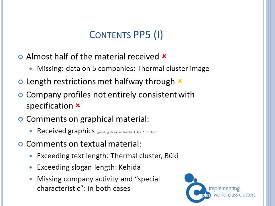 C ONTENTS PP5 (I) Almost half of the material received  Missing: data on 5 companies; Thermal cluster image Length restrictions met halfway through  Company profiles not entirely consistent with specification  Comments on graphical material: Received graphics (pending designer feedback Apr.