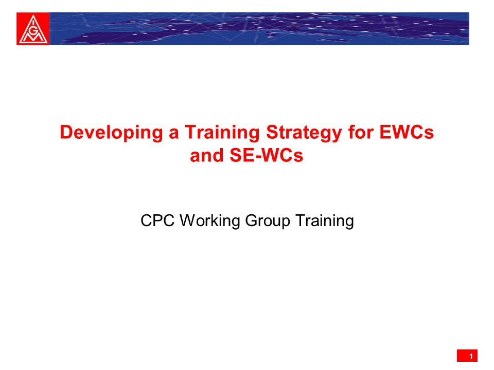 1 Developing a Training Strategy for EWCs and SE-WCs CPC Working Group Training
