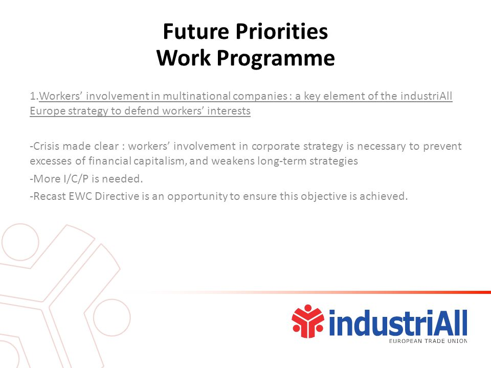 Future Priorities Work Programme 1.Workers' involvement in multinational companies : a key element of the industriAll Europe strategy to defend workers' interests -Crisis made clear : workers' involvement in corporate strategy is necessary to prevent excesses of financial capitalism, and weakens long-term strategies -More I/C/P is needed.